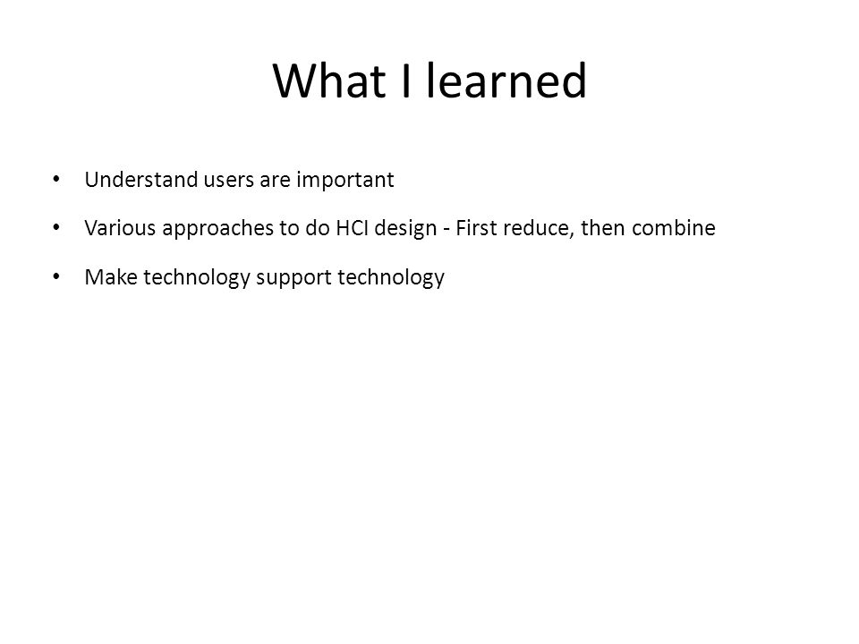 What I learned Understand users are important Various approaches to do HCI design - First reduce, then combine Make technology support technology