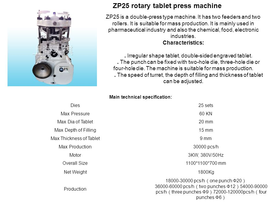 ZP25 rotary tablet press machine ZP25 is a double-press type machine. It has two feeders and two rollers. It is suitable for mass production. It is ma