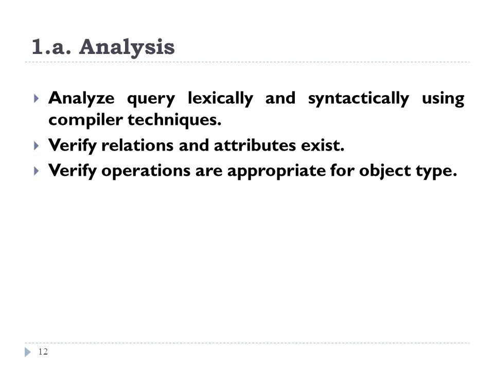 1.a. Analysis 12 Analyze query lexically and syntactically using compiler techniques. Verify relations and attributes exist. Verify operations are app