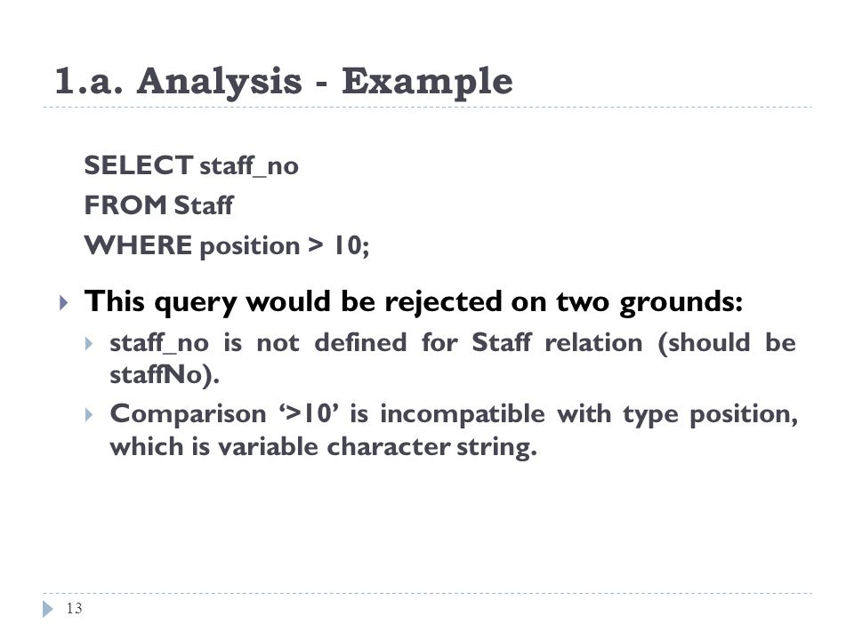 1.a. Analysis - Example 13 SELECT staff_no FROM Staff WHERE position > 10; This query would be rejected on two grounds: staff_no is not defined for St