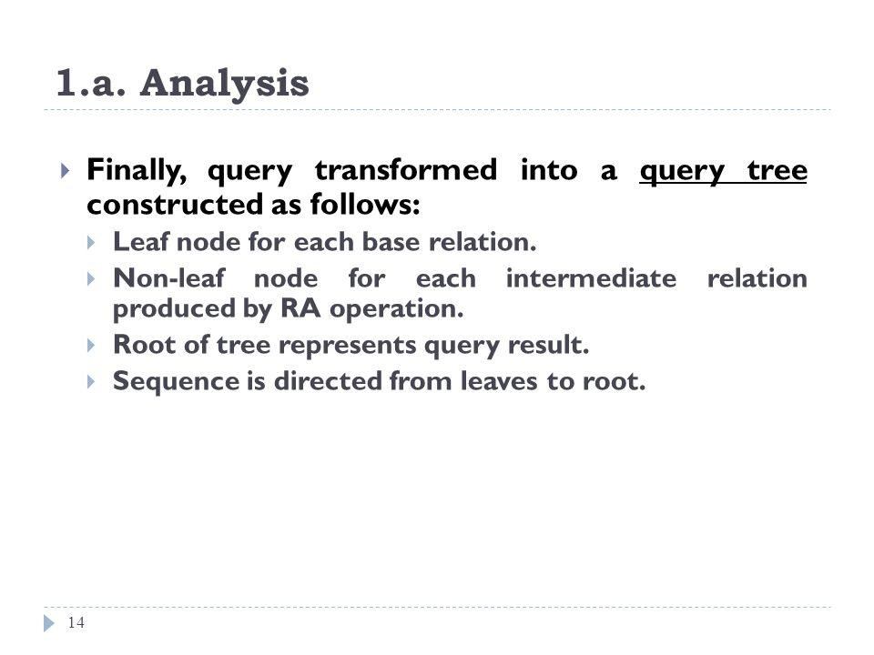1.a. Analysis 14 Finally, query transformed into a query tree constructed as follows: Leaf node for each base relation. Non-leaf node for each interme