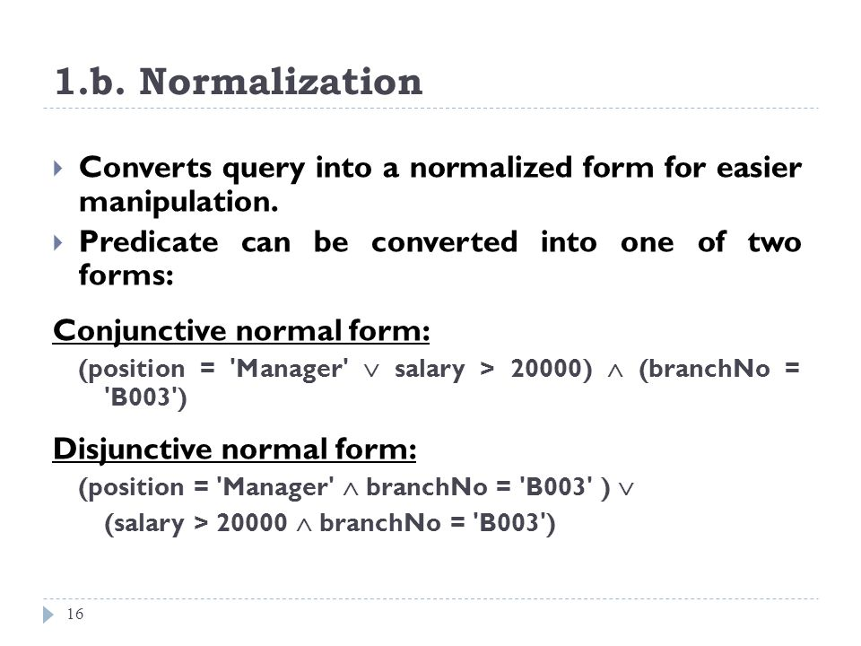 1.b. Normalization 16 Converts query into a normalized form for easier manipulation. Predicate can be converted into one of two forms: Conjunctive nor