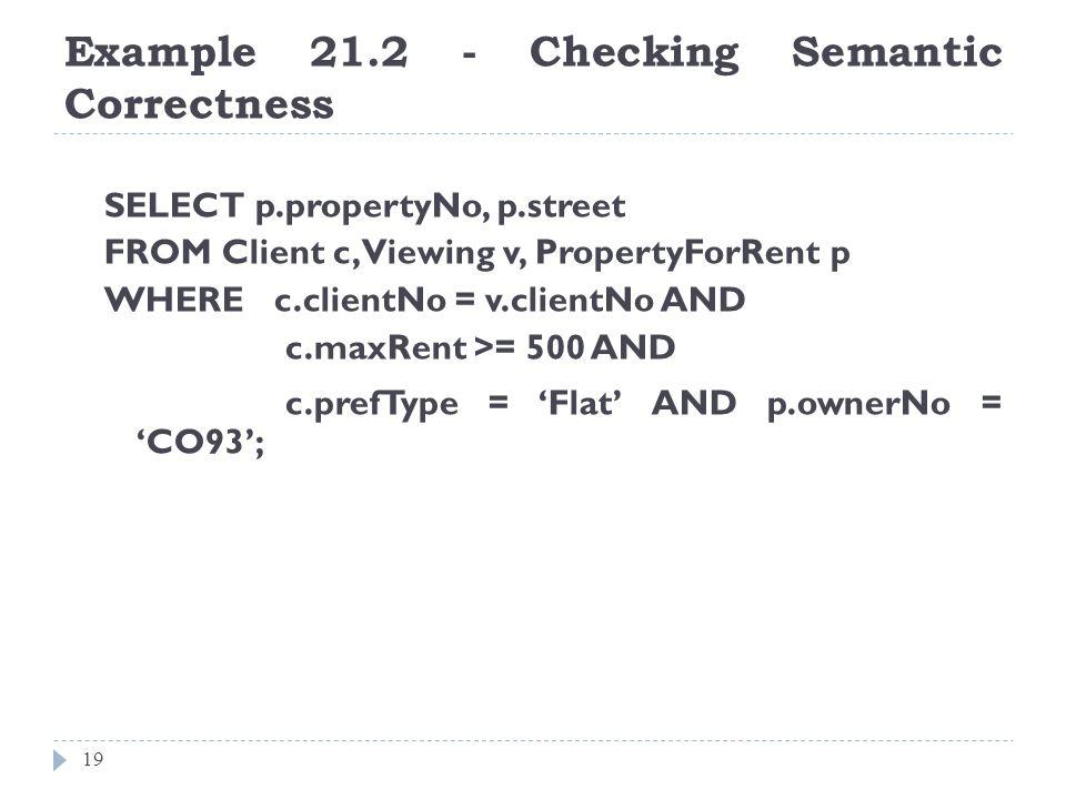 Example 21.2 - Checking Semantic Correctness 19 SELECT p.propertyNo, p.street FROM Client c, Viewing v, PropertyForRent p WHERE c.clientNo = v.clientN