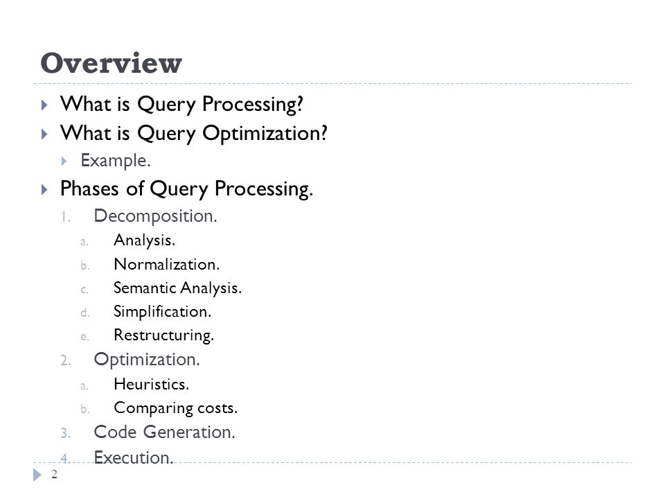 Overview What is Query Processing? What is Query Optimization? Example. Phases of Query Processing. 1. Decomposition. a. Analysis. b. Normalization. c