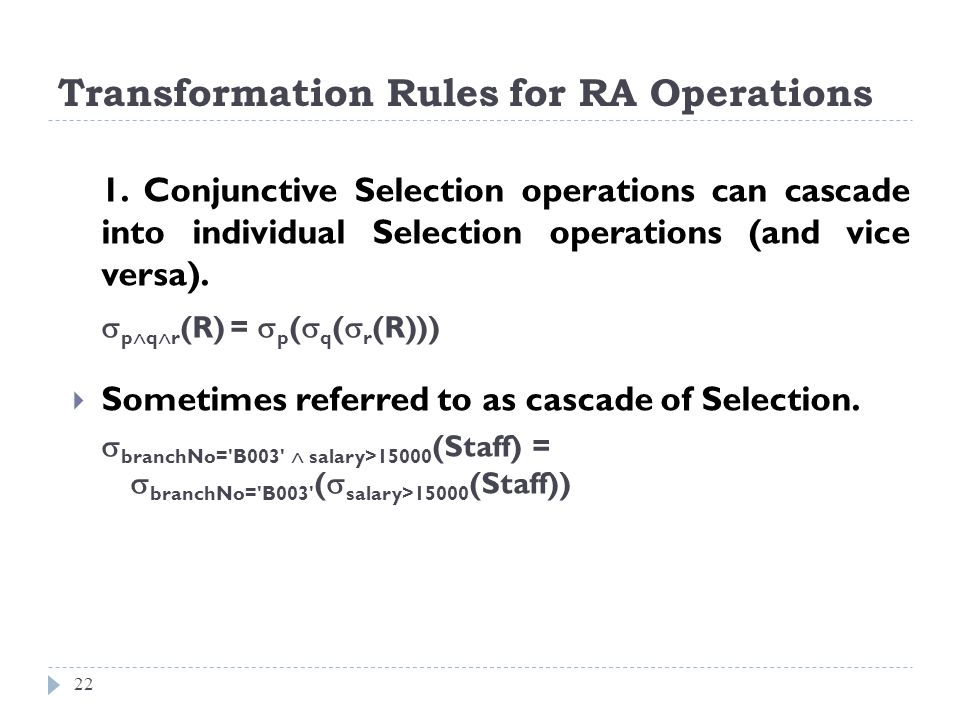Transformation Rules for RA Operations 22 1. Conjunctive Selection operations can cascade into individual Selection operations (and vice versa). p q r