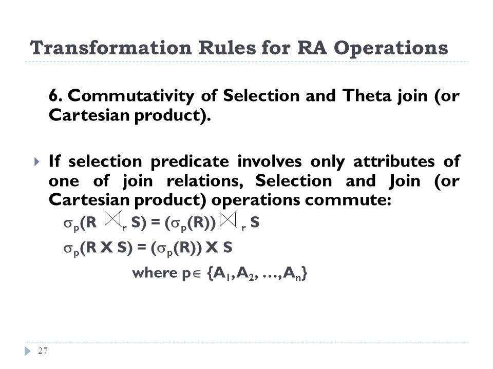 Transformation Rules for RA Operations 27 6. Commutativity of Selection and Theta join (or Cartesian product). If selection predicate involves only at