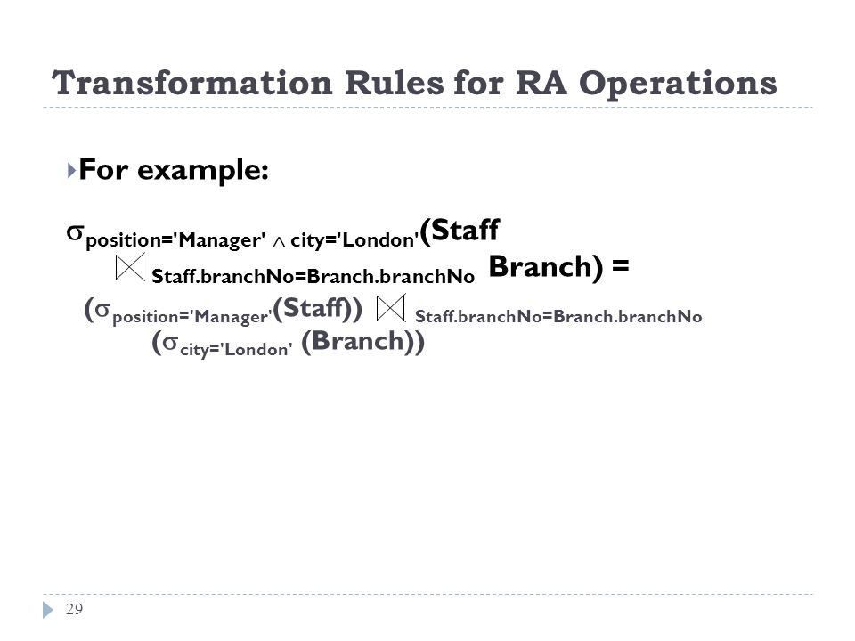 Transformation Rules for RA Operations 29 For example: position='Manager' city='London' (Staff Staff.branchNo=Branch.branchNo Branch) = ( position='Ma