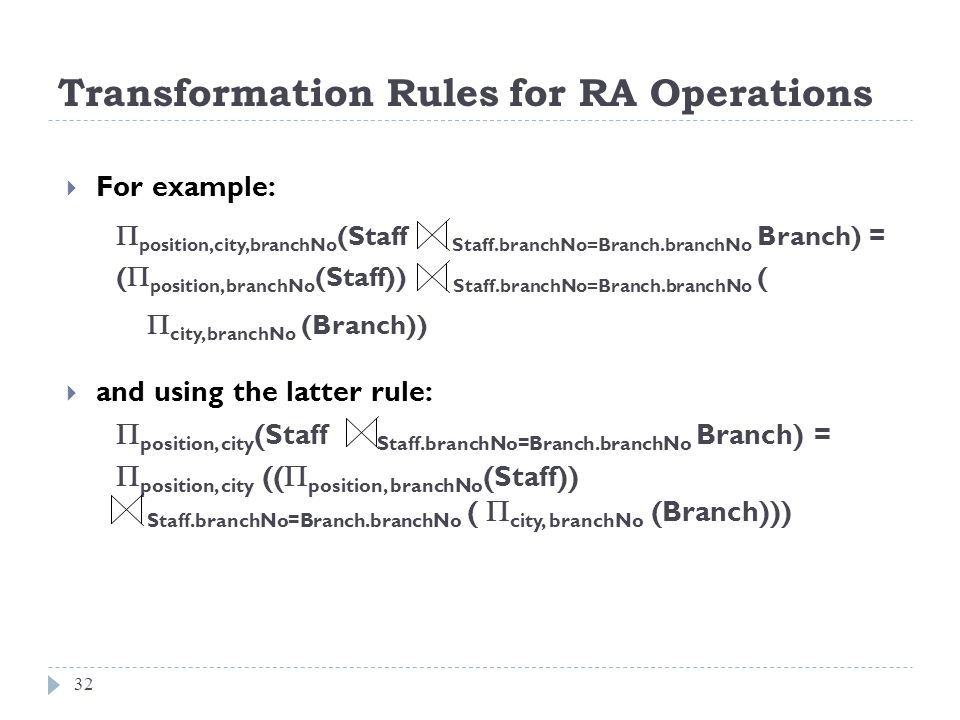 Transformation Rules for RA Operations 32 For example: position,city,branchNo (Staff Staff.branchNo=Branch.branchNo Branch) = ( position, branchNo (St