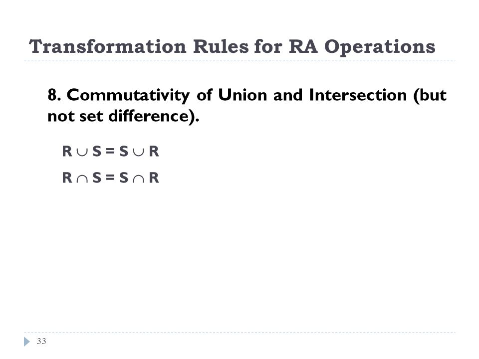 Transformation Rules for RA Operations 33 8. Commutativity of Union and Intersection (but not set difference). R S = S R