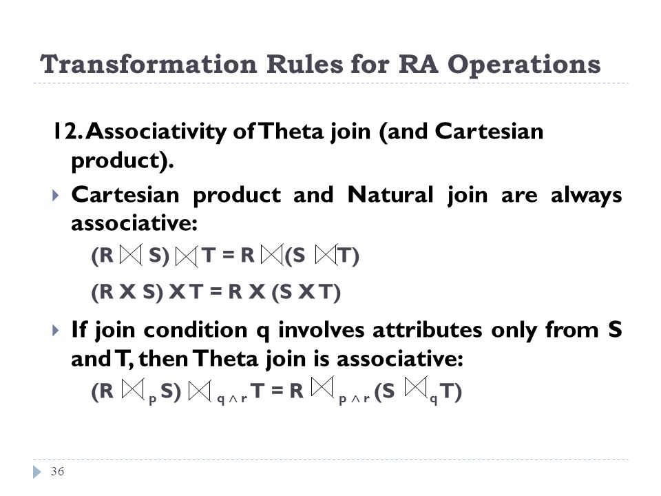 Transformation Rules for RA Operations 36 12. Associativity of Theta join (and Cartesian product). Cartesian product and Natural join are always assoc