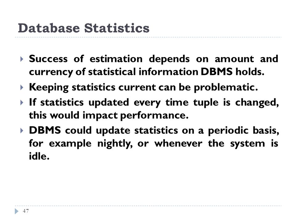 Database Statistics 47 Success of estimation depends on amount and currency of statistical information DBMS holds. Keeping statistics current can be p