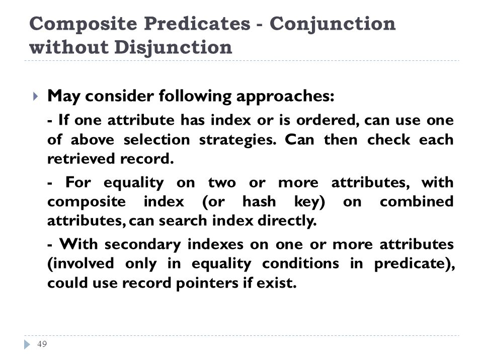 Composite Predicates - Conjunction without Disjunction 49 May consider following approaches: - If one attribute has index or is ordered, can use one o