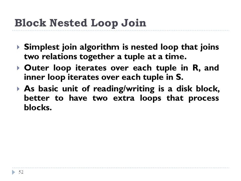 Block Nested Loop Join 52 Simplest join algorithm is nested loop that joins two relations together a tuple at a time. Outer loop iterates over each tu