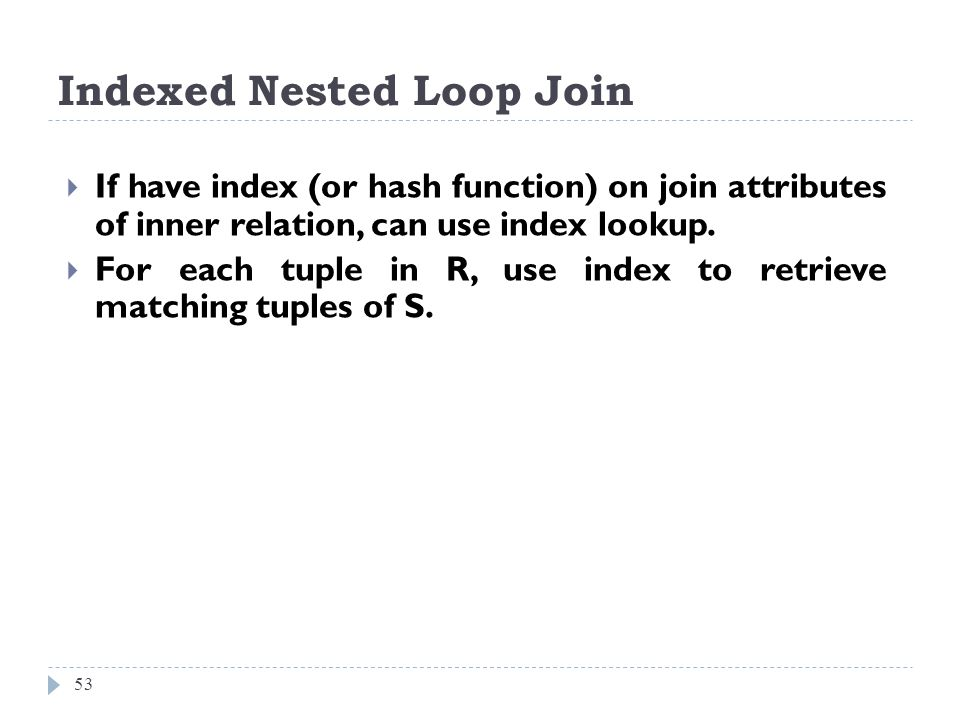 Indexed Nested Loop Join 53 If have index (or hash function) on join attributes of inner relation, can use index lookup. For each tuple in R, use inde