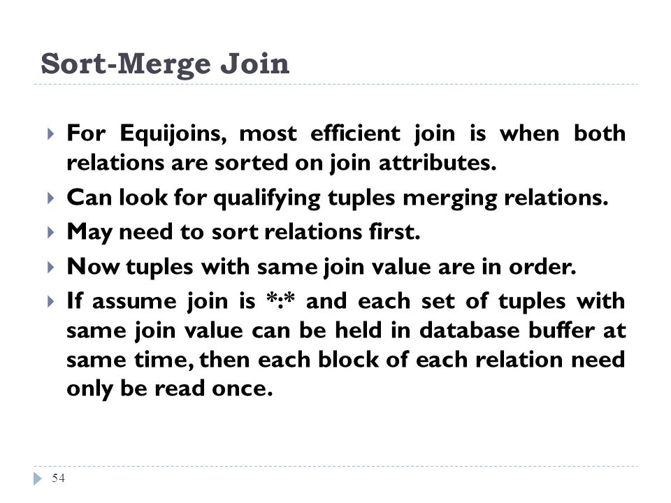 Sort-Merge Join 54 For Equijoins, most efficient join is when both relations are sorted on join attributes. Can look for qualifying tuples merging rel