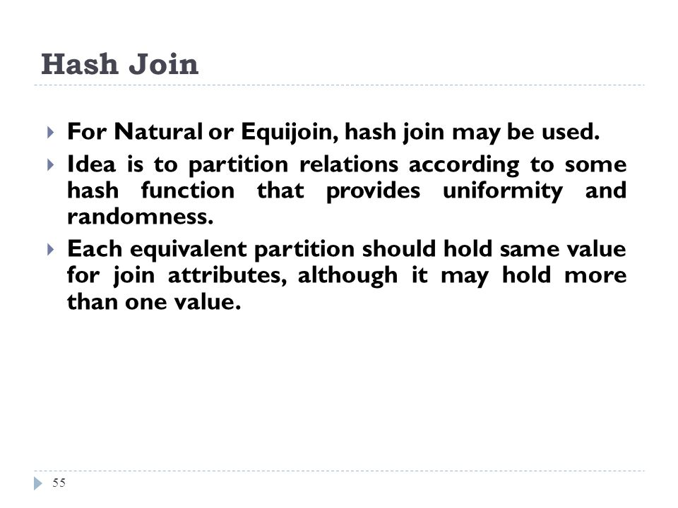 Hash Join 55 For Natural or Equijoin, hash join may be used. Idea is to partition relations according to some hash function that provides uniformity a