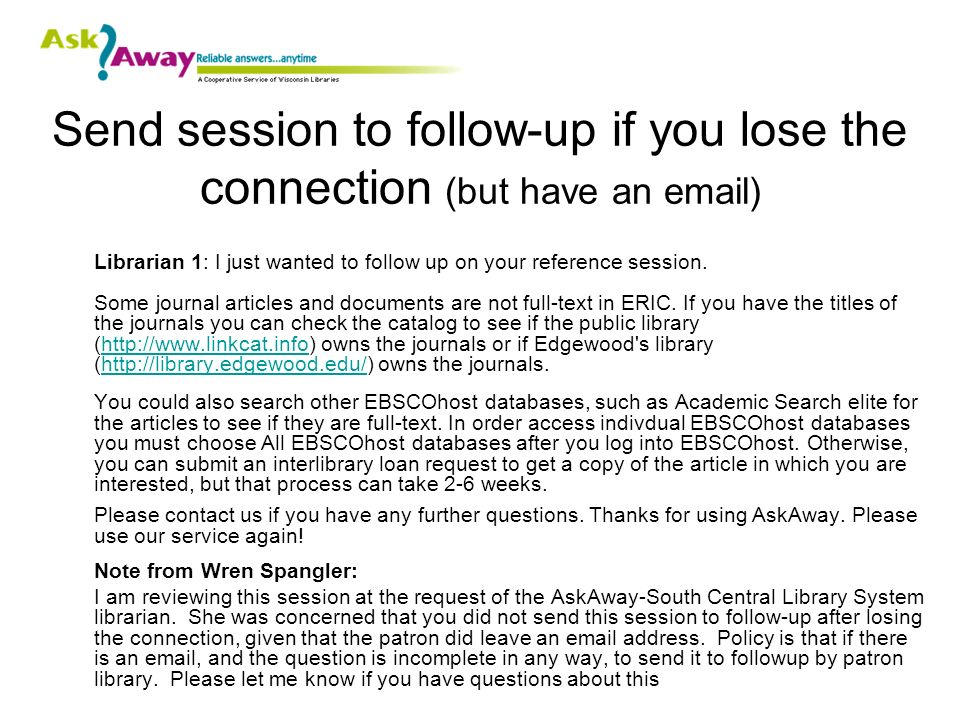 Send session to follow-up if you lose the connection (but have an email) Librarian 1: I just wanted to follow up on your reference session.