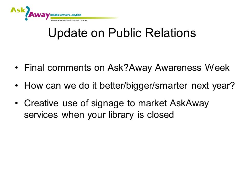 Update on Public Relations Final comments on Ask Away Awareness Week How can we do it better/bigger/smarter next year.