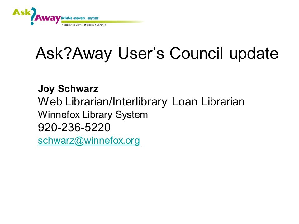 Ask Away Users Council update Joy Schwarz Web Librarian/Interlibrary Loan Librarian Winnefox Library System 920-236-5220 schwarz@winnefox.org