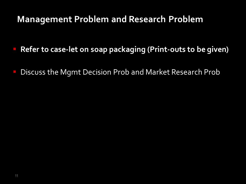 11 Management Problem and Research Problem Refer to case-let on soap packaging (Print-outs to be given) Discuss the Mgmt Decision Prob and Market Rese