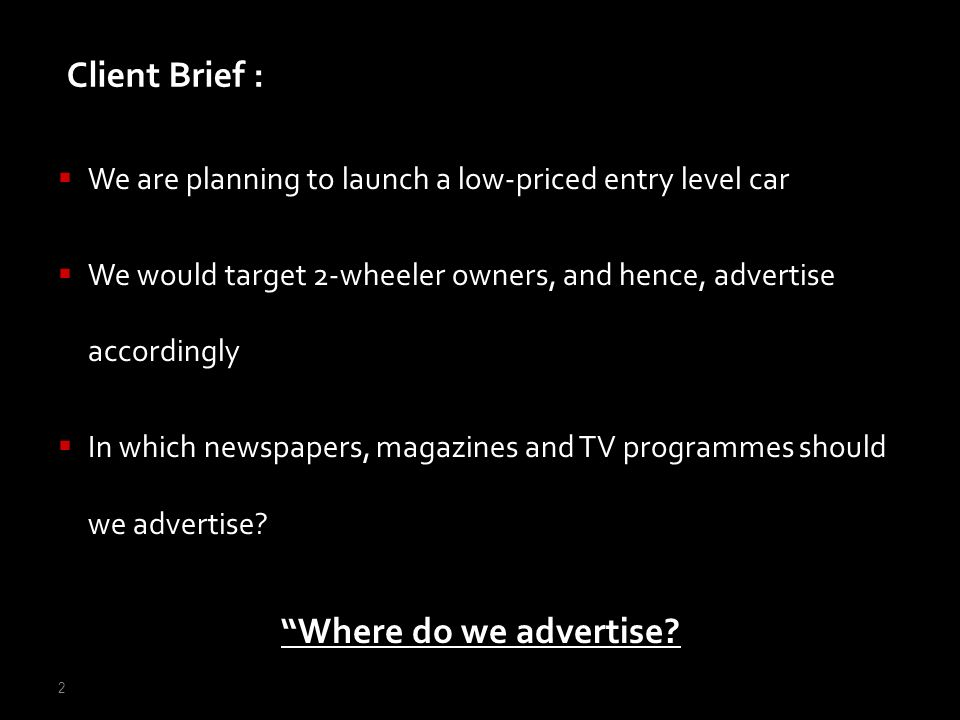 2 We are planning to launch a low-priced entry level car We would target 2-wheeler owners, and hence, advertise accordingly In which newspapers, magaz