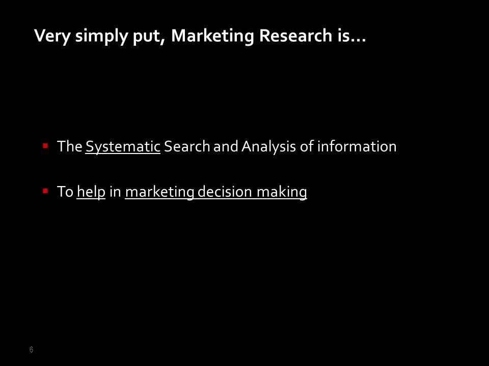 6 The Systematic Search and Analysis of information To help in marketing decision making Very simply put, Marketing Research is…