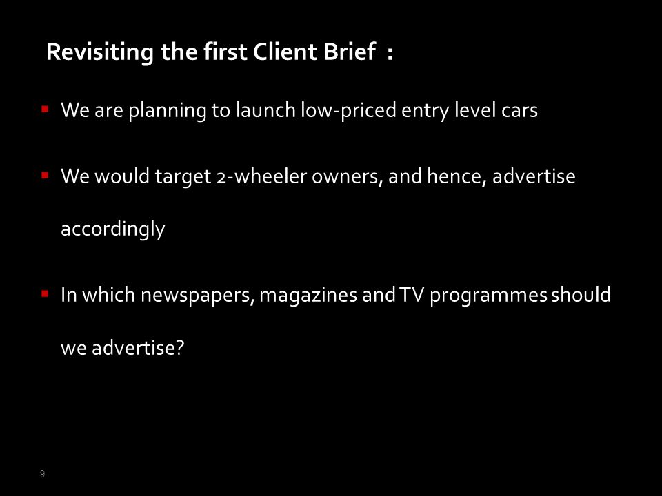9 We are planning to launch low-priced entry level cars We would target 2-wheeler owners, and hence, advertise accordingly In which newspapers, magazi