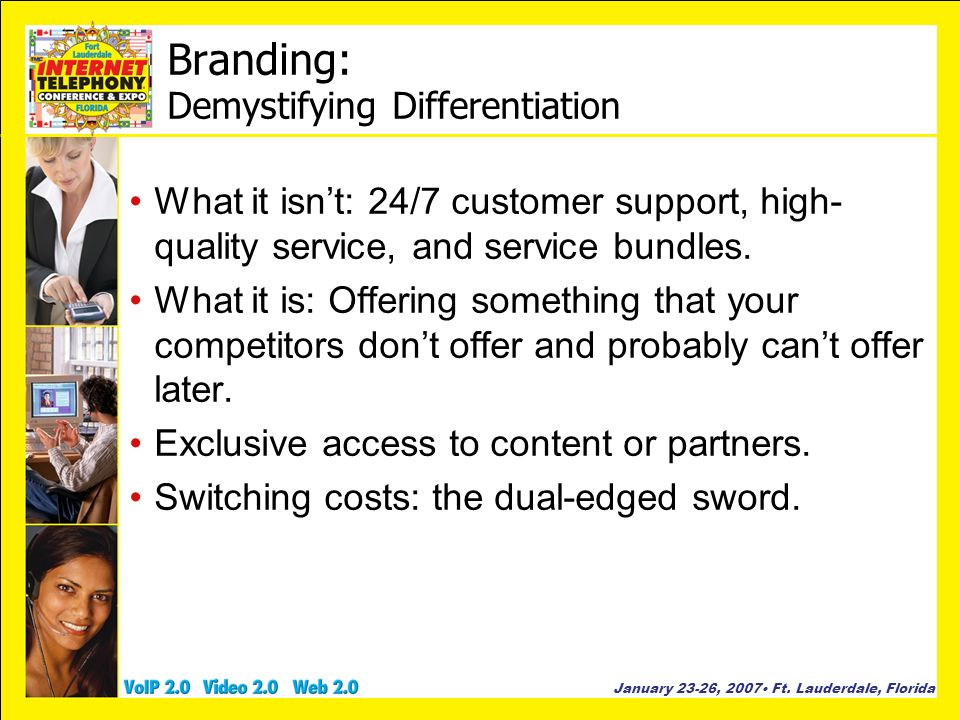 January 23-26, 2007 Ft. Lauderdale, Florida Branding: Demystifying Differentiation What it isnt: 24/7 customer support, high- quality service, and ser