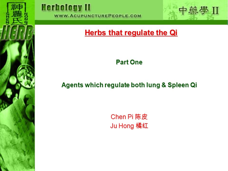 Herbs that regulate the Qi Part One Agents which regulate both lung & Spleen Qi Chen Pi Chen Pi Ju Hong Ju Hong