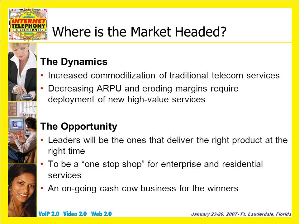 January 23-26, 2007 Ft. Lauderdale, Florida Where is the Market Headed? The Dynamics Increased commoditization of traditional telecom services Decreas