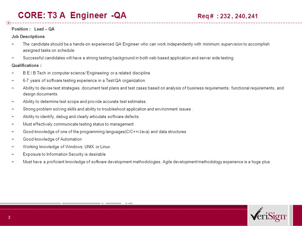 3 CORE: T3 A Engineer -QA Req # : 232, 240, 241 Position : Lead – QA Job Descriptions + The candidate should be a hands-on experienced QA Engineer who can work independently with minimum supervision to accomplish assigned tasks on schedule.