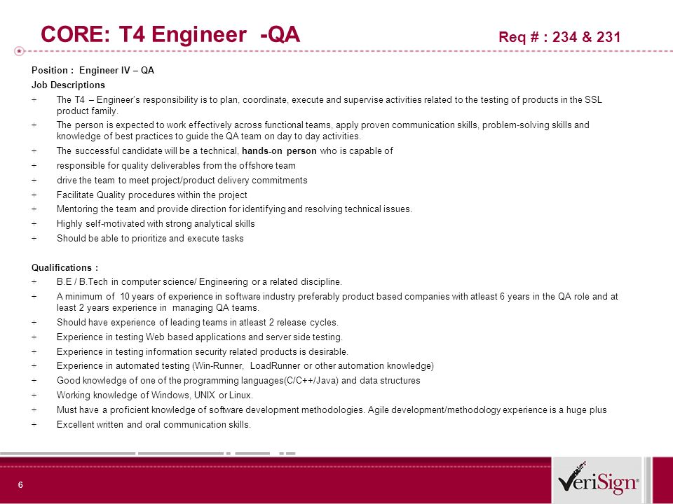 6 CORE: T4 Engineer -QA Req # : 234 & 231 Position : Engineer IV – QA Job Descriptions + The T4 – Engineers responsibility is to plan, coordinate, execute and supervise activities related to the testing of products in the SSL product family.