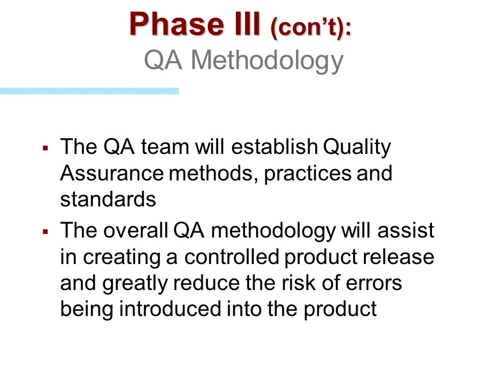 Phase III (cont): Phase III (cont): QA Methodology The QA team will establish Quality Assurance methods, practices and standards The overall QA method