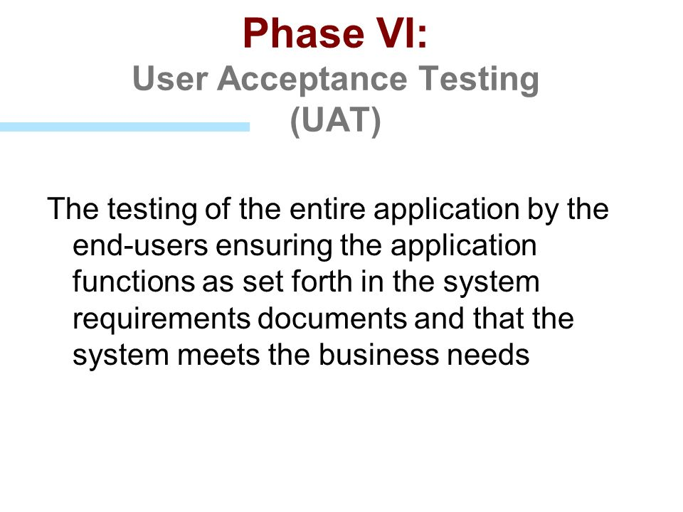 Phase VI: User Acceptance Testing (UAT) The testing of the entire application by the end-users ensuring the application functions as set forth in the