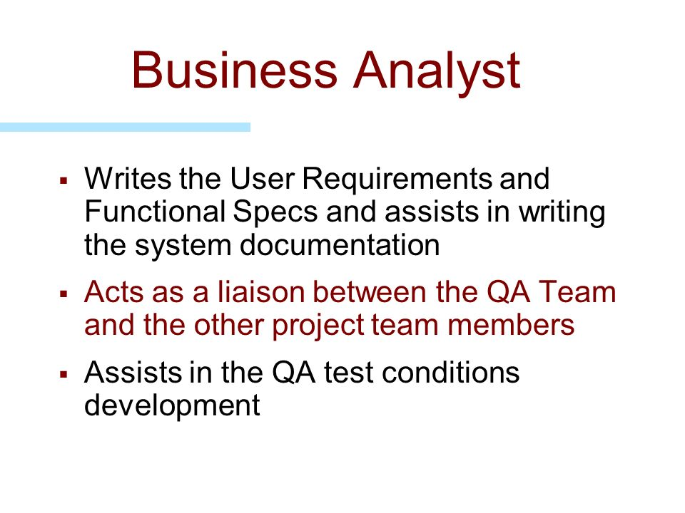 Business Analyst Writes the User Requirements and Functional Specs and assists in writing the system documentation Acts as a liaison between the QA Te