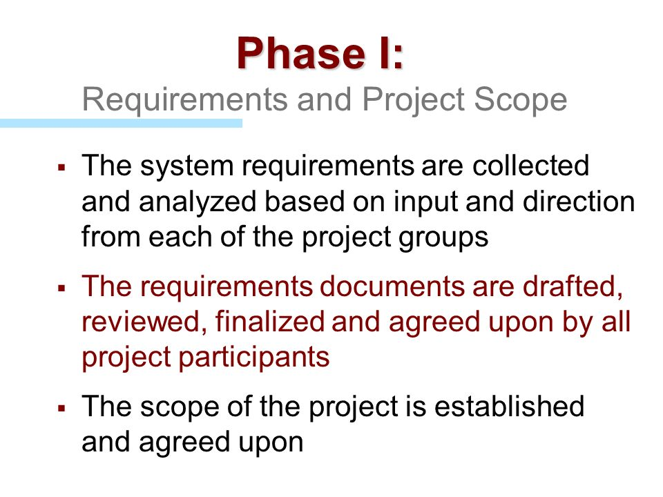 Phase I: Phase I: Requirements and Project Scope The system requirements are collected and analyzed based on input and direction from each of the proj