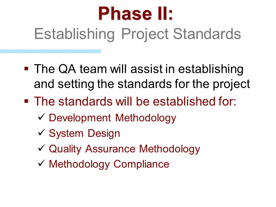 Phase II: Phase II: Establishing Project Standards The QA team will assist in establishing and setting the standards for the project The standards wil