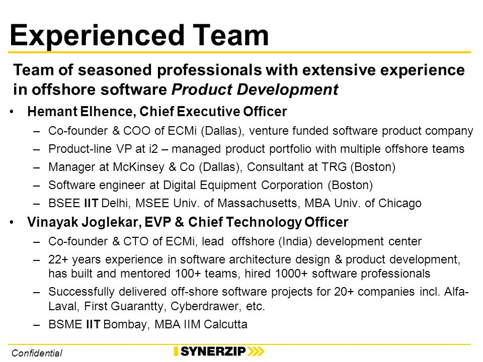 Confidential Experienced Team Hemant Elhence, Chief Executive Officer –Co-founder & COO of ECMi (Dallas), venture funded software product company –Product-line VP at i2 – managed product portfolio with multiple offshore teams –Manager at McKinsey & Co (Dallas), Consultant at TRG (Boston) –Software engineer at Digital Equipment Corporation (Boston) –BSEE IIT Delhi, MSEE Univ.