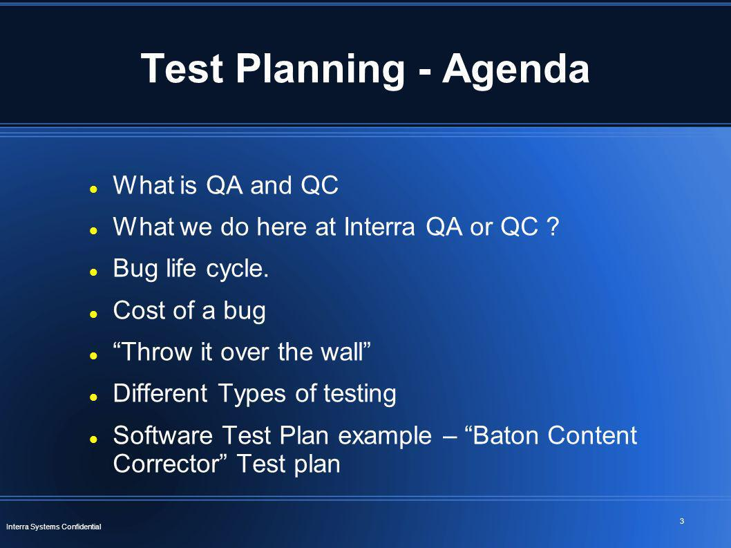 3 Interra Systems Confidential Test Planning - Agenda What is QA and QC What we do here at Interra QA or QC ? Bug life cycle. Cost of a bug Throw it o