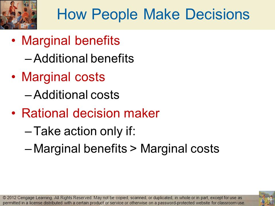 How People Make Decisions Marginal benefits –Additional benefits Marginal costs –Additional costs Rational decision maker –Take action only if: –Margi