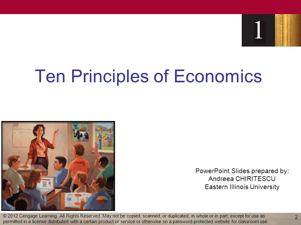 Ten Principles of Economics Economy – oikonomos (Greek) –One who manages a household Household - many decisions –Allocate scarce resources Ability, effort, and desire Society - many decisions –Allocate resources –Allocate output 3 © 2012 Cengage Learning.