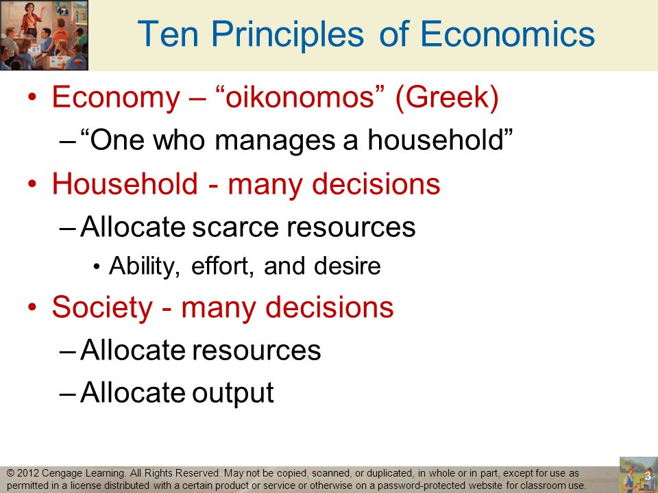Ten Principles of Economics Resources are scarce Scarcity –The limited nature of societys resources Economics –Study of how society manages its scarce resources 4 © 2012 Cengage Learning.