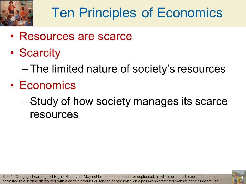Ten Principles of Economics Resources are scarce Scarcity –The limited nature of societys resources Economics –Study of how society manages its scarce