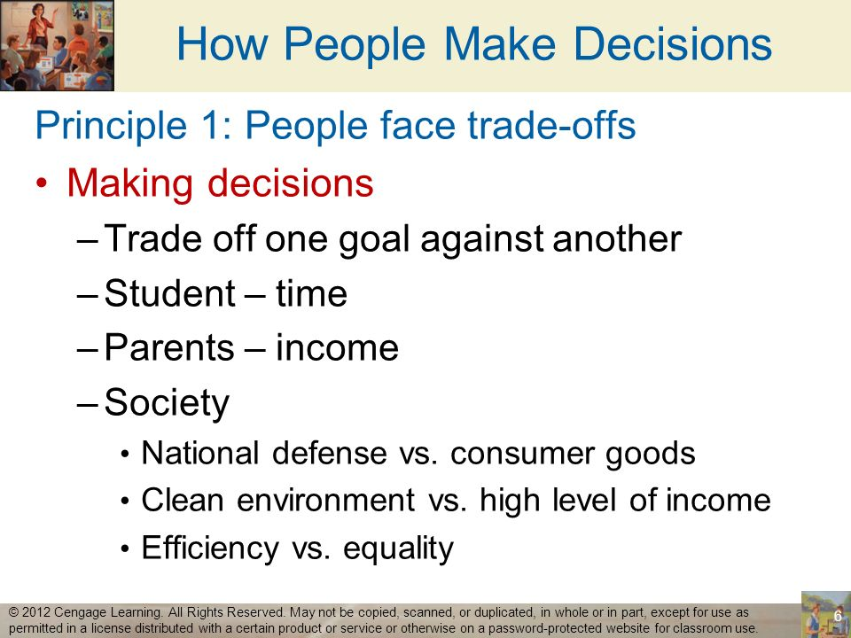 How People Make Decisions Efficiency –Society getting the most it can from its scarce resources –Size of the economic pie Equality –Distributing economic prosperity uniformly among the members of society –How the pie is divided into individual slices 7 © 2012 Cengage Learning.
