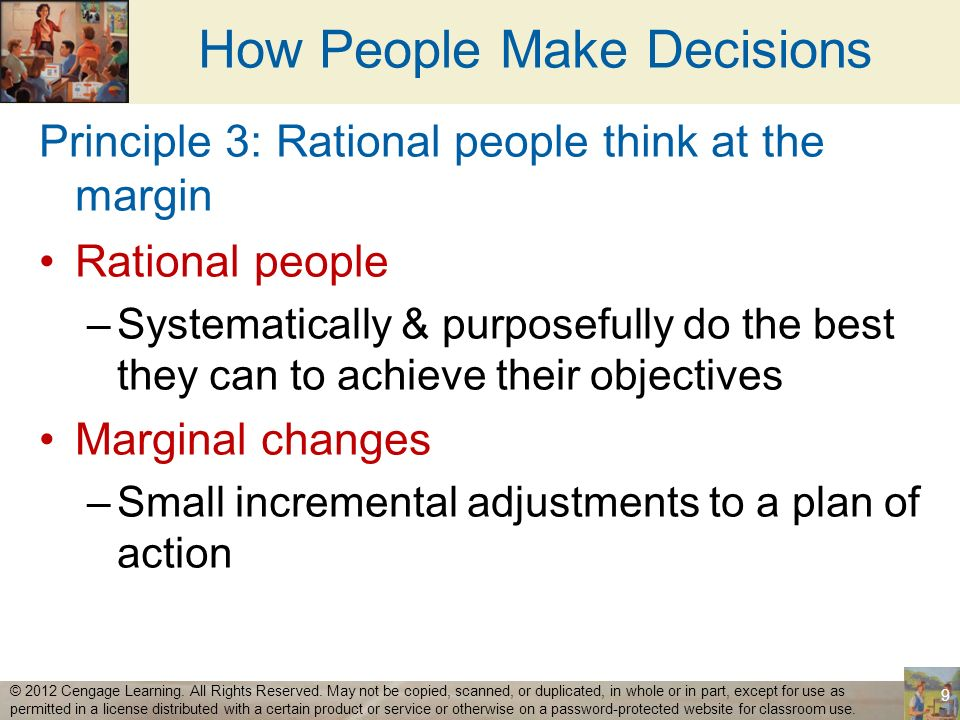 How People Make Decisions Marginal benefits –Additional benefits Marginal costs –Additional costs Rational decision maker –Take action only if: –Marginal benefits > Marginal costs 10 © 2012 Cengage Learning.