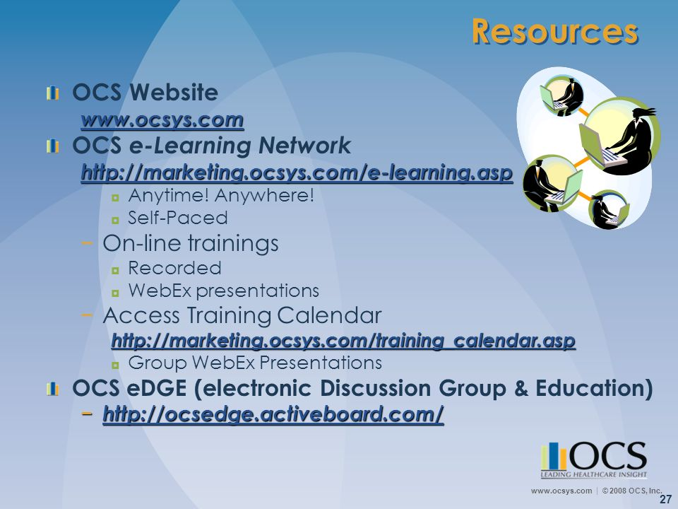 www.ocsys.com © 2008 OCS, Inc. 27 Resources OCS Websitewww.ocsys.com OCS e-Learning Networkhttp://marketing.ocsys.com/e-learning.asp Anytime! Anywhere