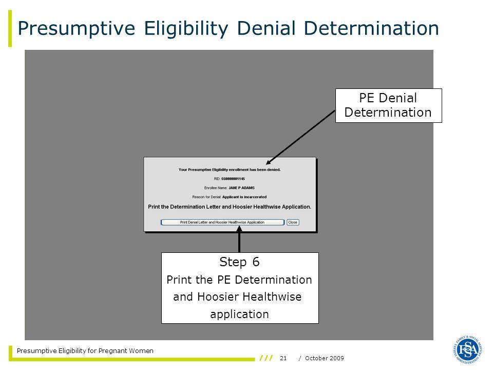 21/ October 2009 Presumptive Eligibility for Pregnant Women PE Denial Determination Step 6 Print the PE Determination and Hoosier Healthwise applicati