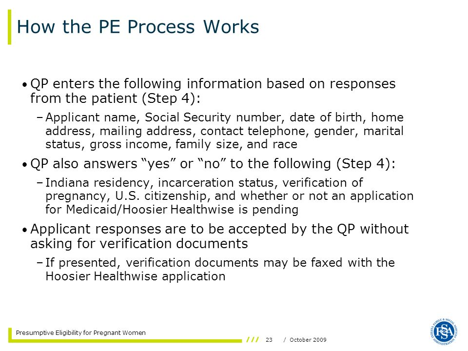 23/ October 2009 Presumptive Eligibility for Pregnant Women How the PE Process Works QP enters the following information based on responses from the p
