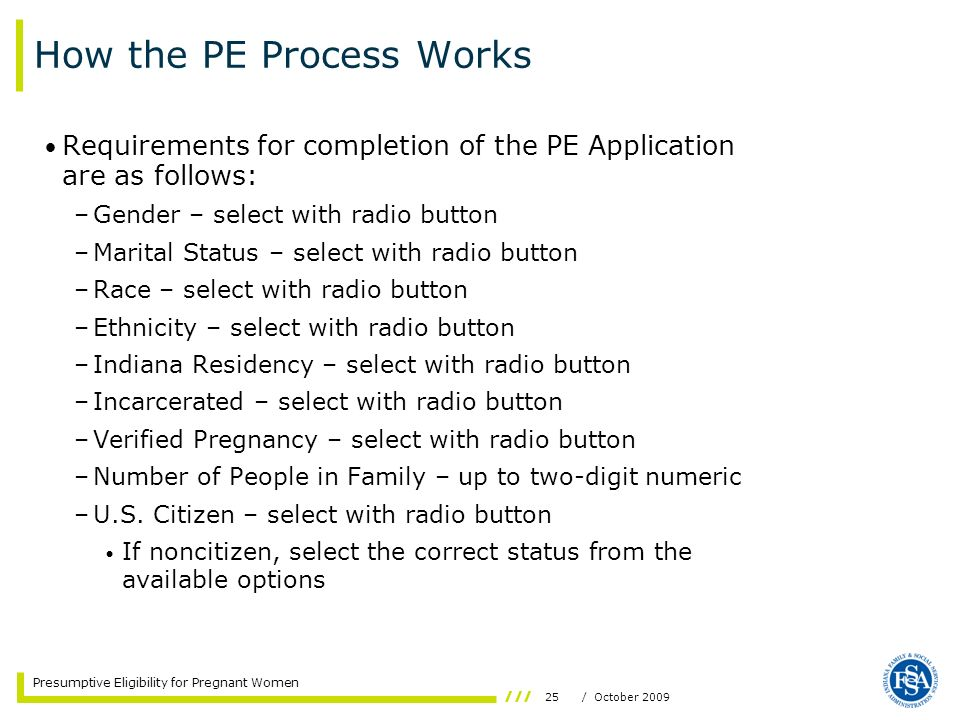 25/ October 2009 Presumptive Eligibility for Pregnant Women How the PE Process Works Requirements for completion of the PE Application are as follows: