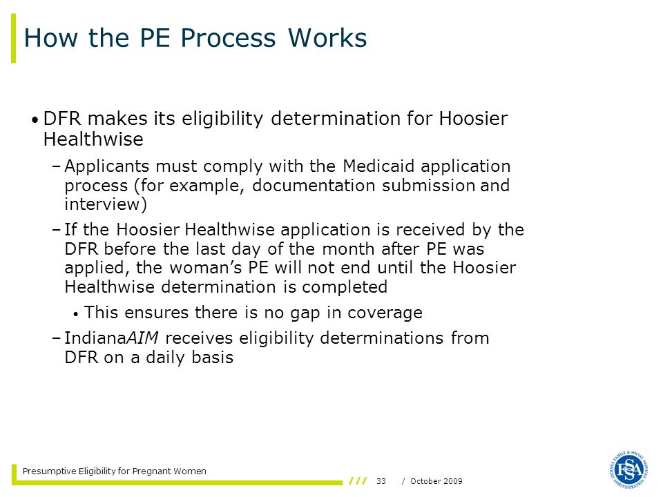 33/ October 2009 Presumptive Eligibility for Pregnant Women How the PE Process Works DFR makes its eligibility determination for Hoosier Healthwise –A